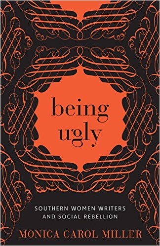 Monica C. Miller's Being Ugly: Southern Women Writers and Social Rebellion